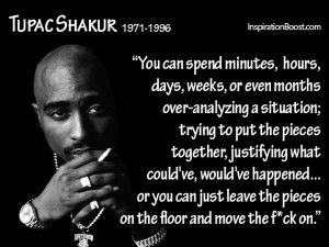 """You can spend minutes, hours, days, weeks, or even months over-analyzing a situation; trying to put the pieces together, justifying what could've, would've happened... or you can just leave the pieces on the floor and move the fuck on.""  ― Tupac Shakur"